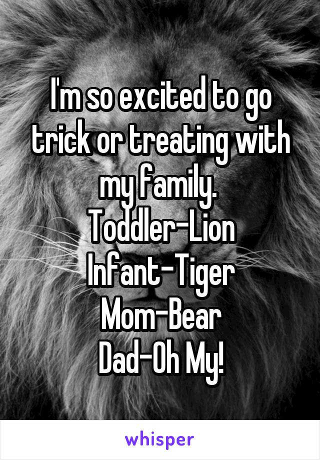 I'm so excited to go trick or treating with my family.  Toddler-Lion Infant-Tiger Mom-Bear Dad-Oh My!