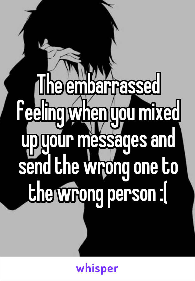 The embarrassed feeling when you mixed up your messages and send the wrong one to the wrong person :(