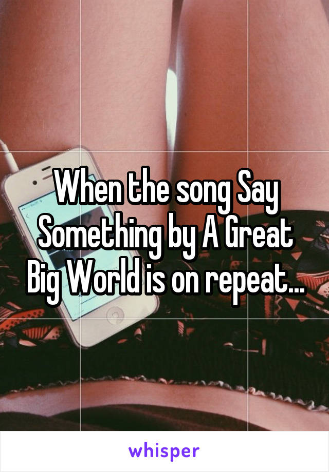 When the song Say Something by A Great Big World is on repeat...