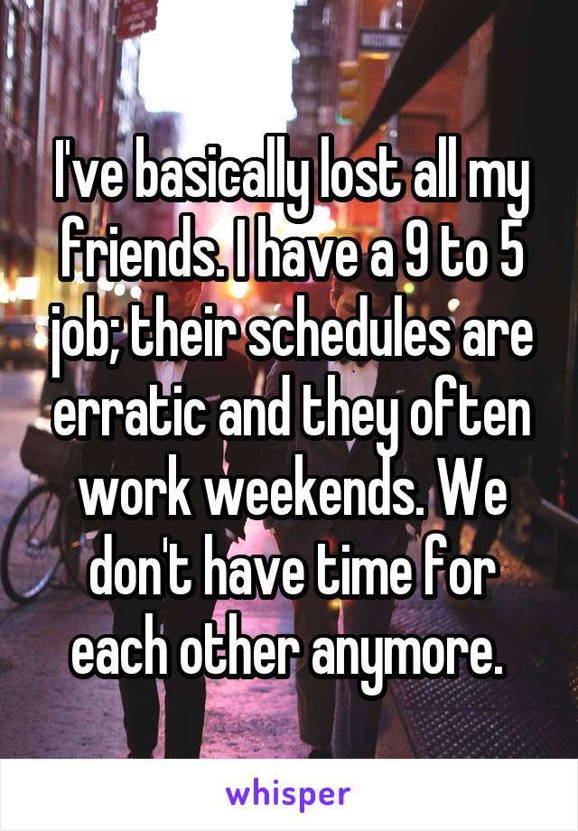 I've basically lost all my friends. I have a 9 to 5 job; their schedules are erratic and they often work weekends. We don't have time for each other anymore.