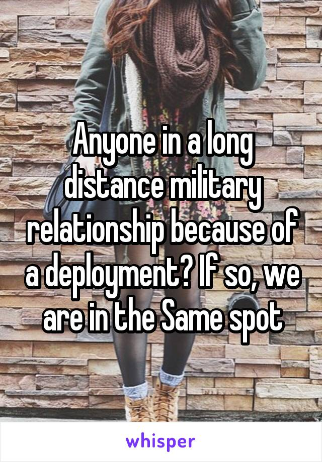 Anyone in a long distance military relationship because of a deployment? If so, we are in the Same spot