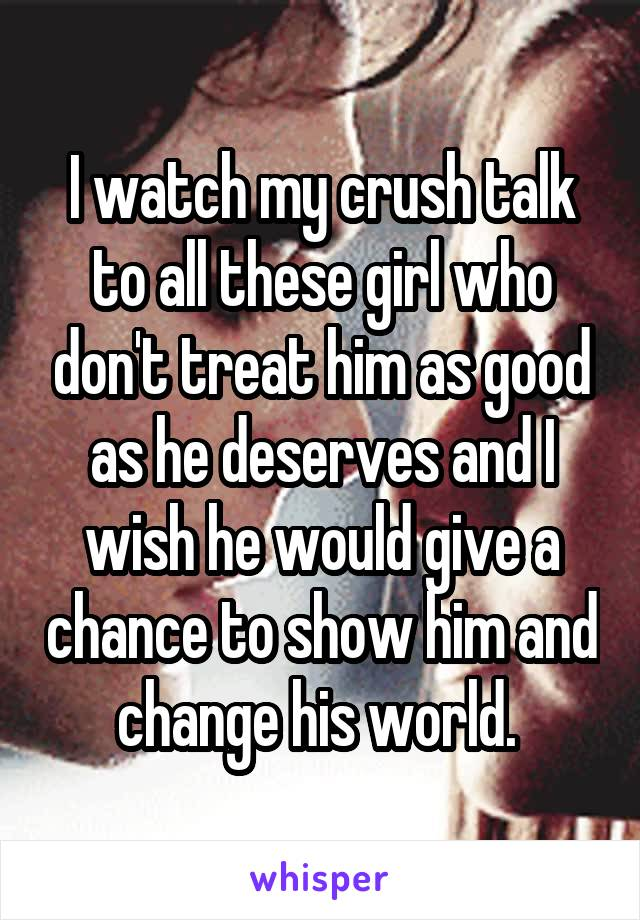 I watch my crush talk to all these girl who don't treat him as good as he deserves and I wish he would give a chance to show him and change his world.