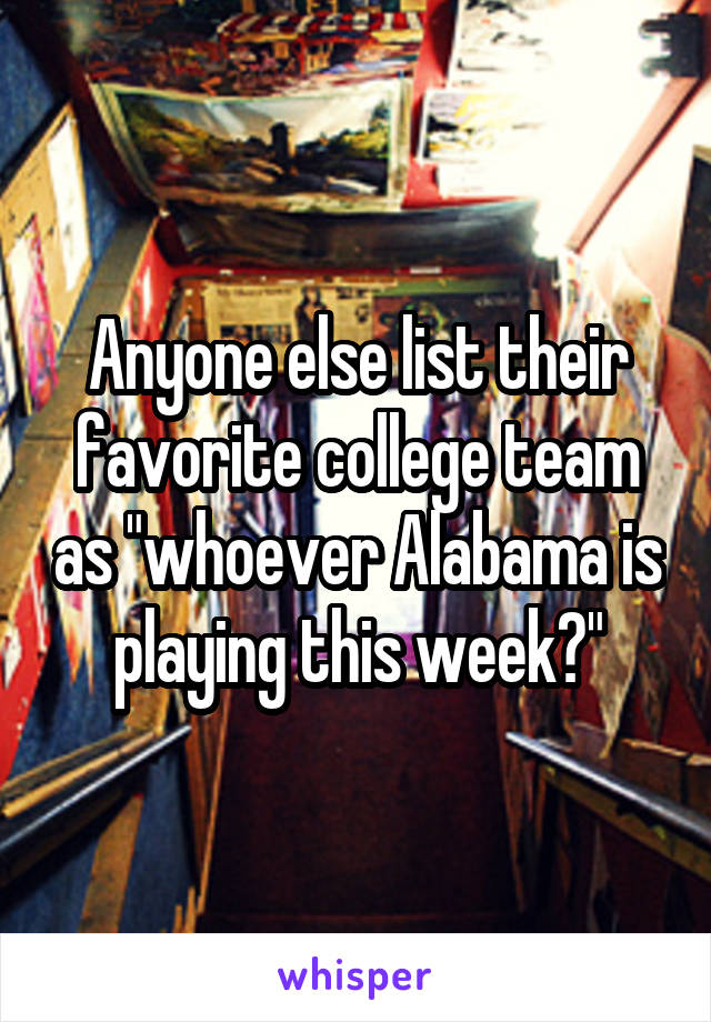 "Anyone else list their favorite college team as ""whoever Alabama is playing this week?"""