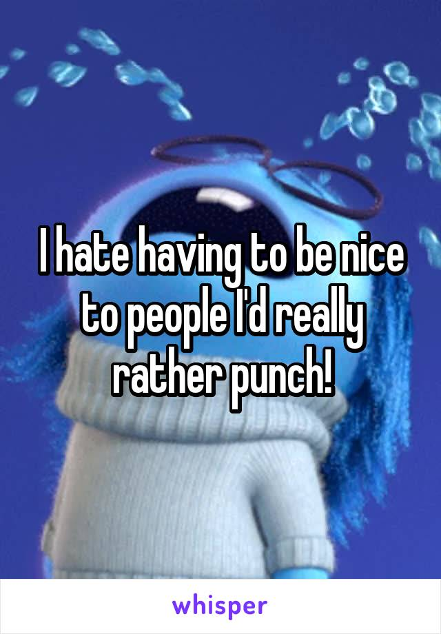 I hate having to be nice to people I'd really rather punch!