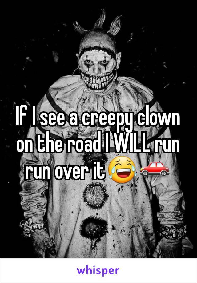 If I see a creepy clown on the road I WILL run run over it😂🚗