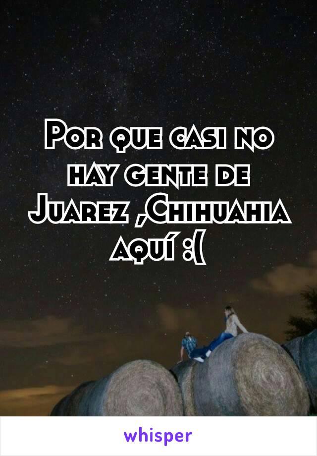 Por que casi no hay gente de Juarez ,Chihuahia aquí :(