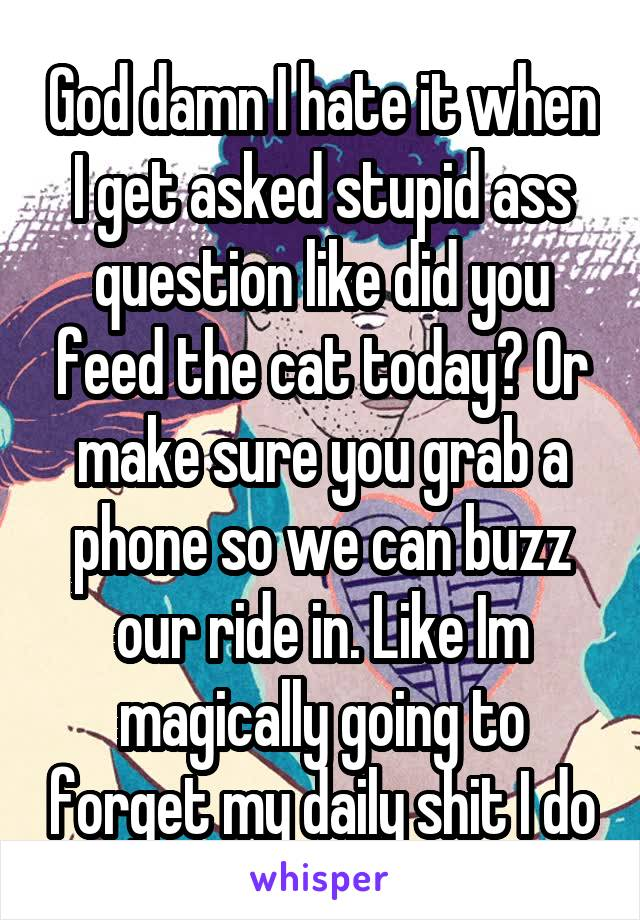 God damn I hate it when I get asked stupid ass question like did you feed the cat today? Or make sure you grab a phone so we can buzz our ride in. Like Im magically going to forget my daily shit I do