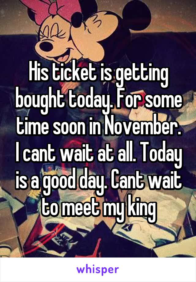His ticket is getting bought today. For some time soon in November. I cant wait at all. Today is a good day. Cant wait to meet my king