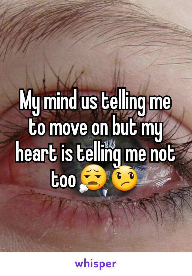 My mind us telling me to move on but my heart is telling me not too😧😞