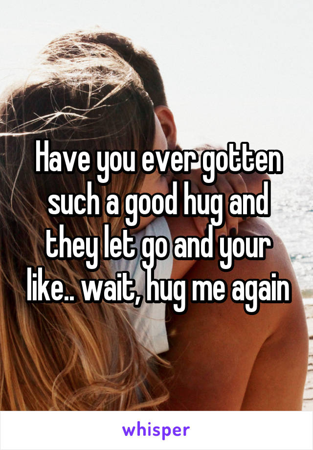 Have you ever gotten such a good hug and they let go and your like.. wait, hug me again