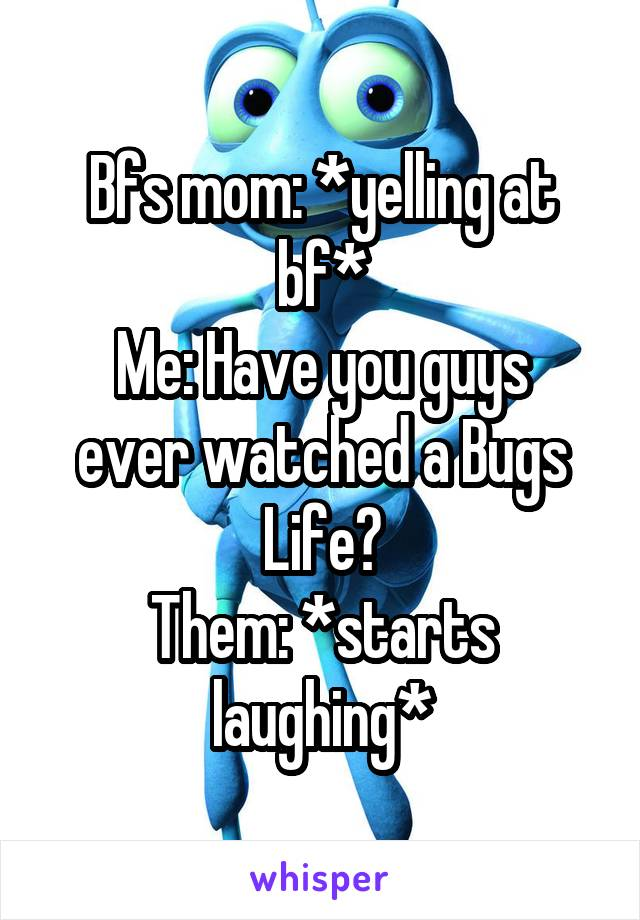 Bfs mom: *yelling at bf* Me: Have you guys ever watched a Bugs Life? Them: *starts laughing*
