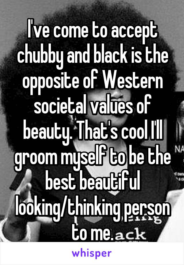 I've come to accept chubby and black is the opposite of Western societal values of beauty. That's cool I'll groom myself to be the best beautiful looking/thinking person to me.