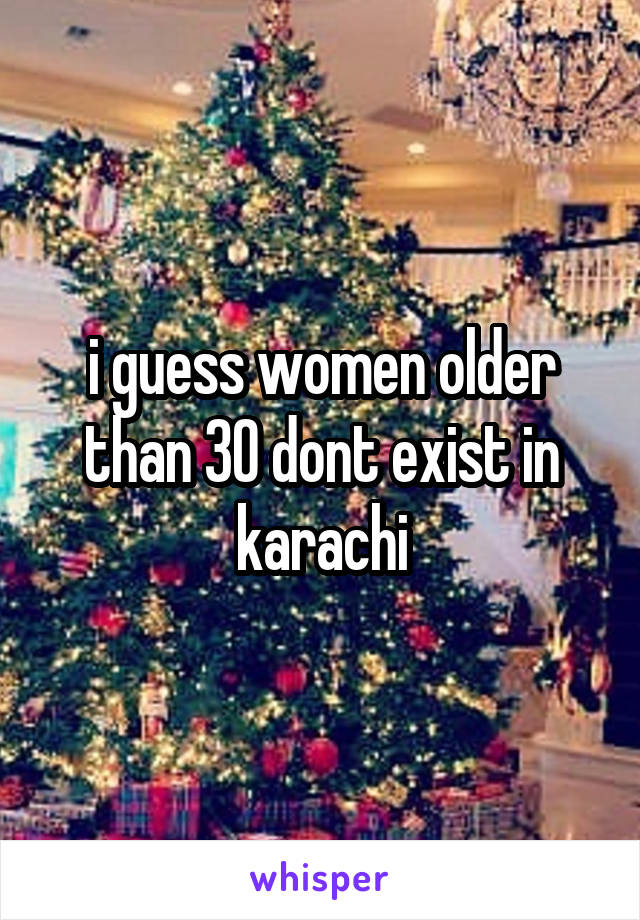 i guess women older than 30 dont exist in karachi