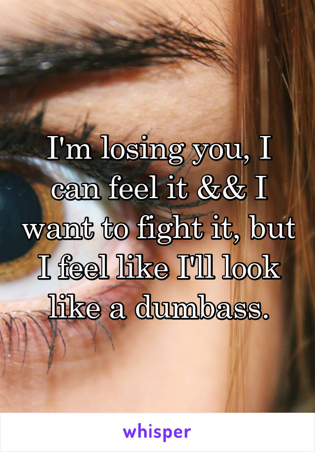 I'm losing you, I can feel it && I want to fight it, but I feel like I'll look like a dumbass.
