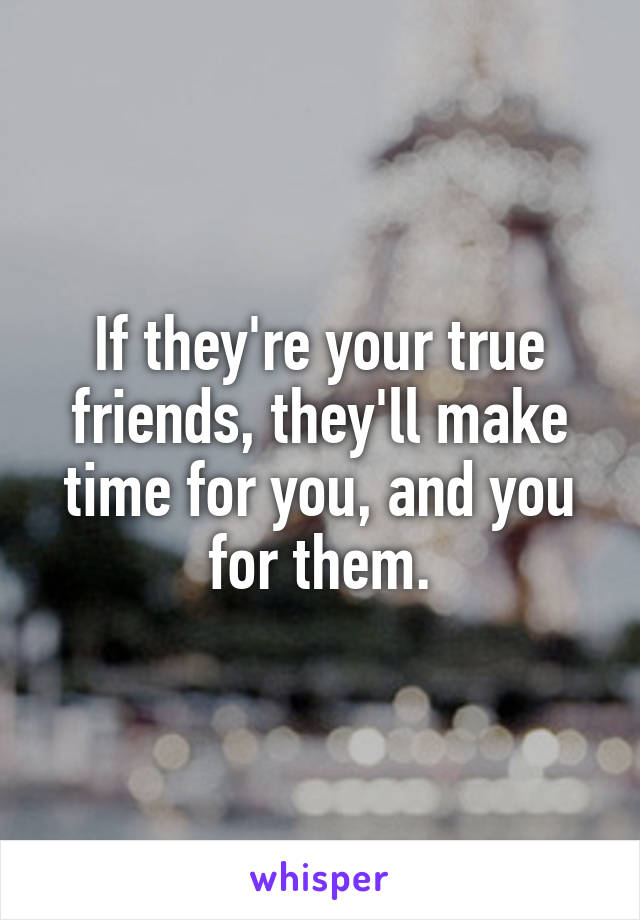 If they're your true friends, they'll make time for you, and you for them.