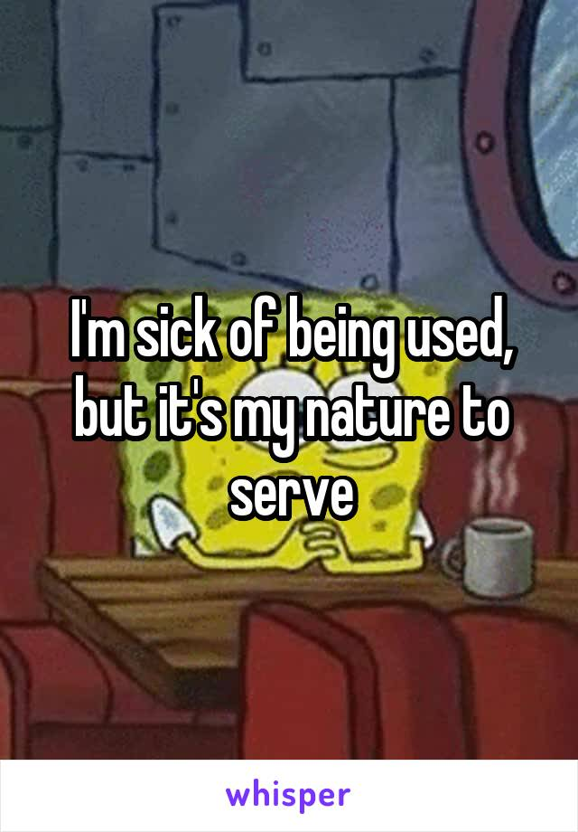 I'm sick of being used, but it's my nature to serve