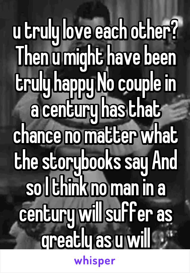 u truly love each other? Then u might have been truly happy No couple in a century has that chance no matter what the storybooks say And so I think no man in a century will suffer as greatly as u will