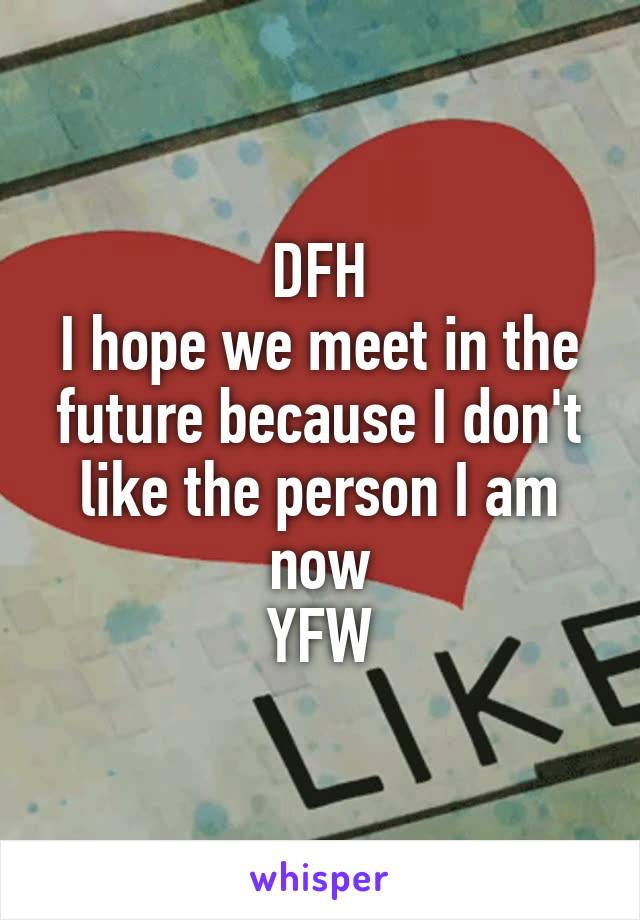 DFH I hope we meet in the future because I don't like the person I am now YFW
