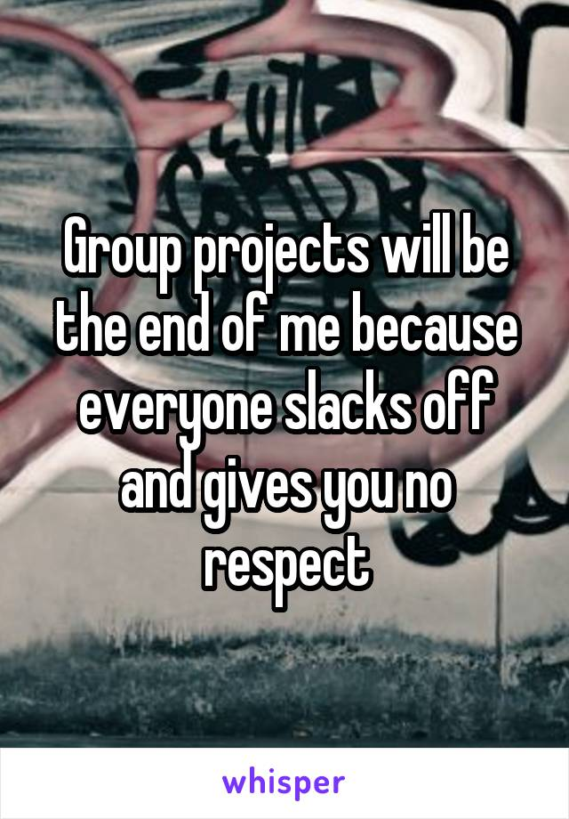Group projects will be the end of me because everyone slacks off and gives you no respect