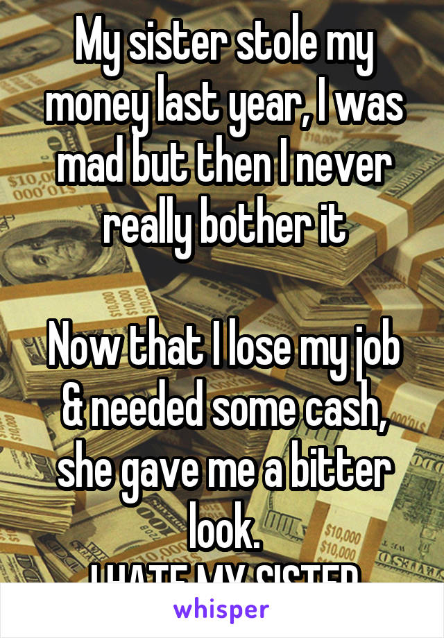 My sister stole my money last year, I was mad but then I never really bother it  Now that I lose my job & needed some cash, she gave me a bitter look. I HATE MY SISTER