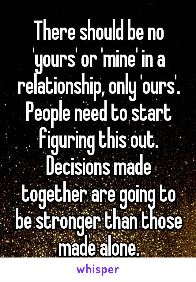 There should be no 'yours' or 'mine' in a relationship, only 'ours'. People need to start figuring this out. Decisions made together are going to be stronger than those made alone.