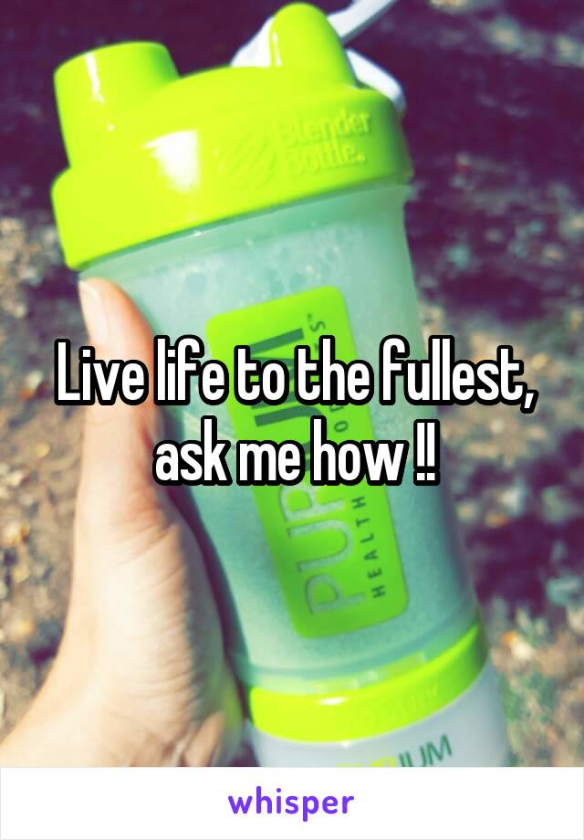 Live life to the fullest, ask me how !!