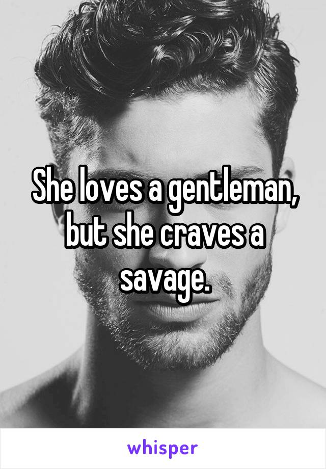 She loves a gentleman, but she craves a savage.