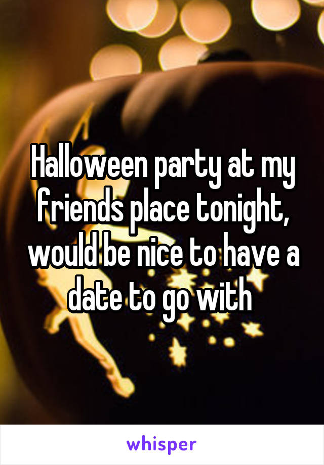 Halloween party at my friends place tonight, would be nice to have a date to go with