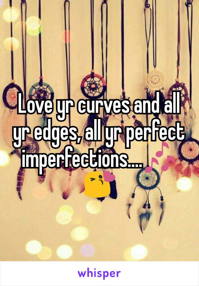 Love yr curves and all yr edges, all yr perfect imperfections....🎶😘