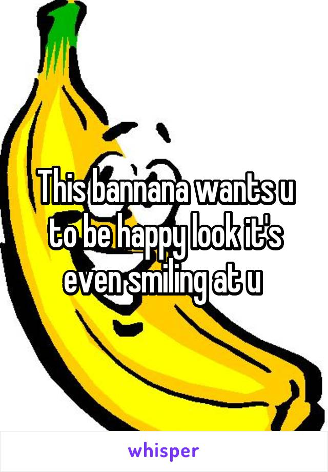 This bannana wants u to be happy look it's even smiling at u