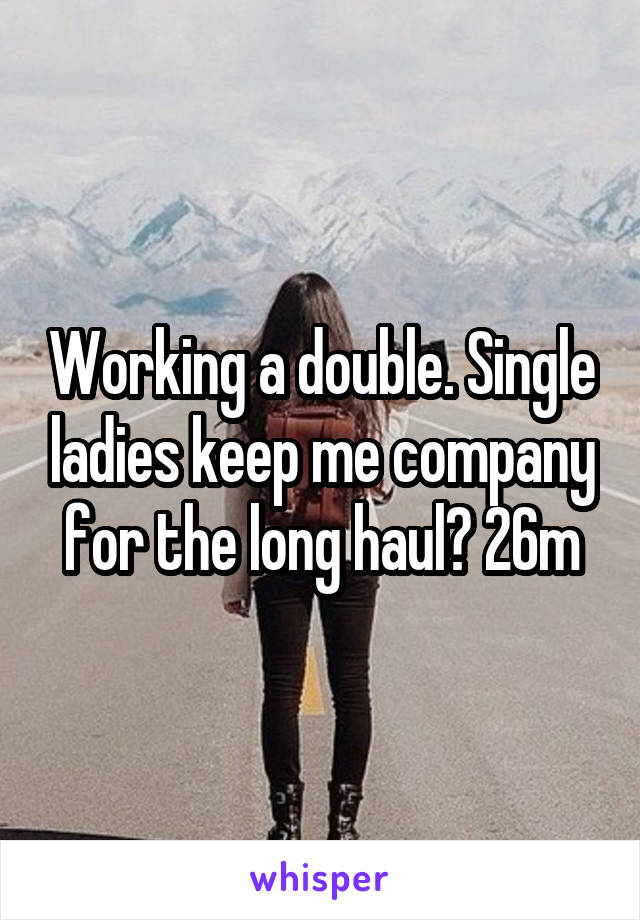 Working a double. Single ladies keep me company for the long haul? 26m