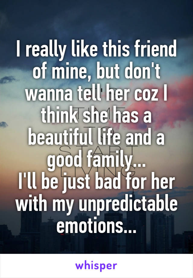 I really like this friend of mine, but don't wanna tell her coz I think she has a beautiful life and a good family... I'll be just bad for her with my unpredictable emotions...