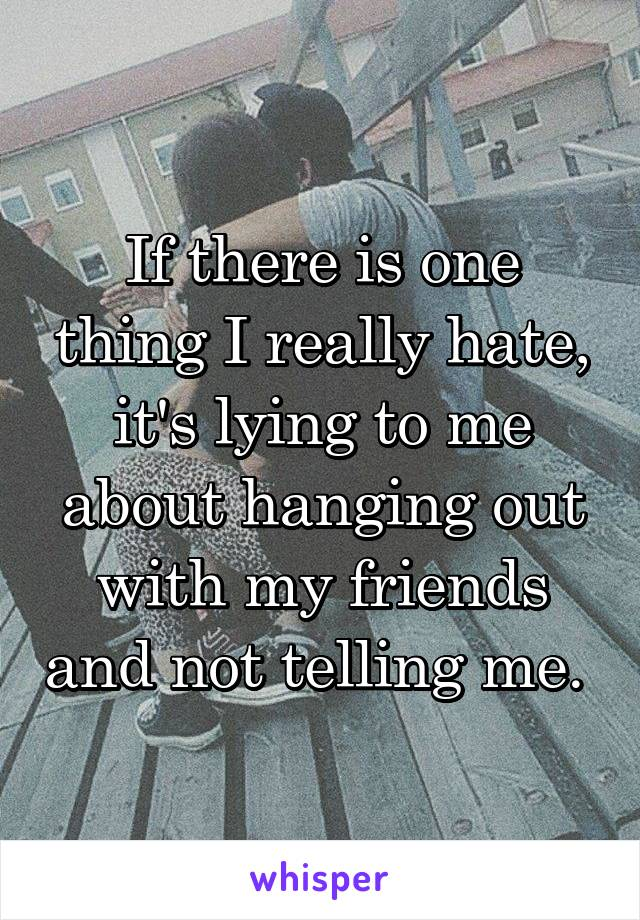If there is one thing I really hate, it's lying to me about hanging out with my friends and not telling me.