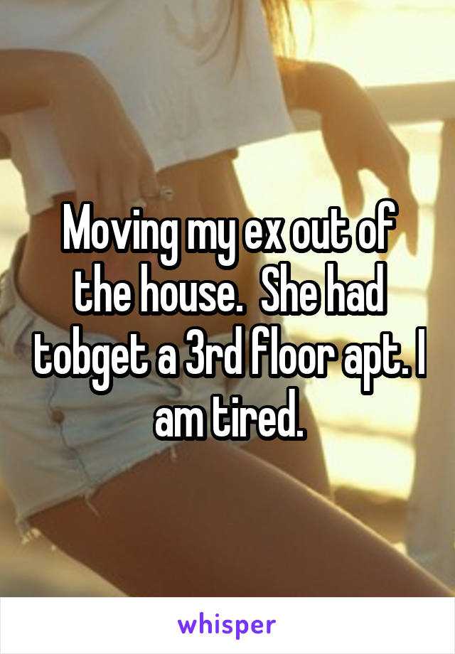 Moving my ex out of the house.  She had tobget a 3rd floor apt. I am tired.