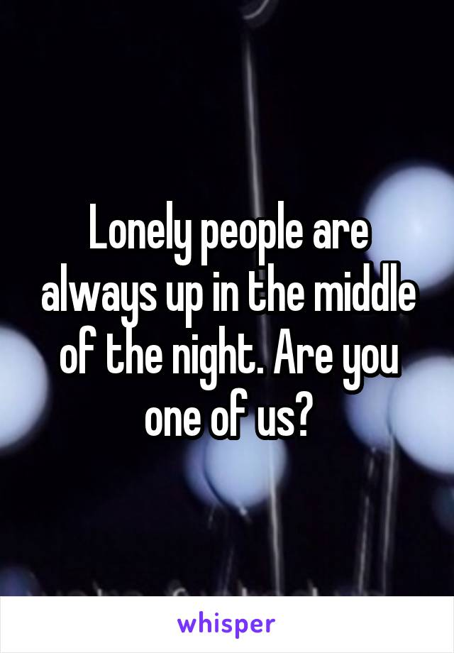 Lonely people are always up in the middle of the night. Are you one of us?