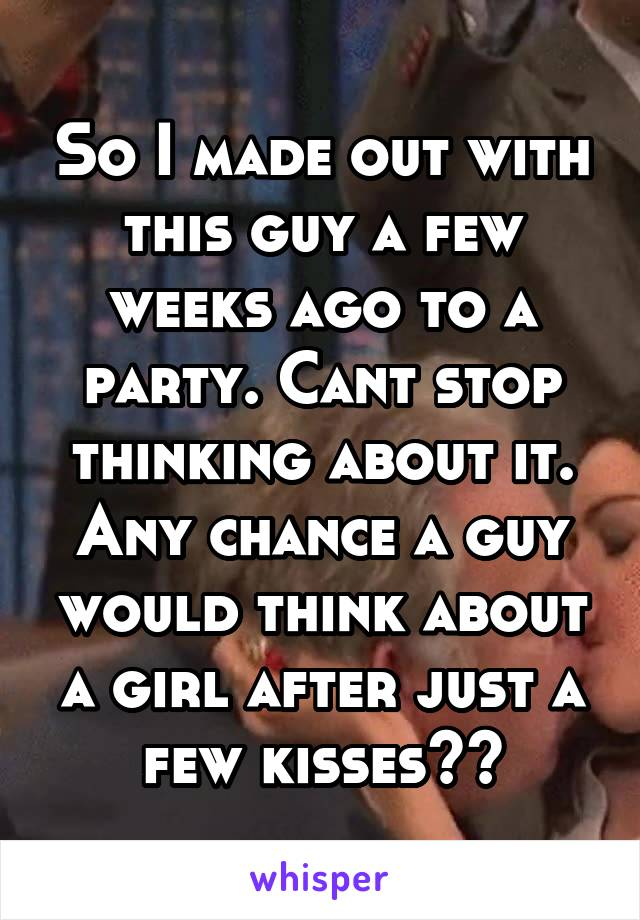 So I made out with this guy a few weeks ago to a party. Cant stop thinking about it. Any chance a guy would think about a girl after just a few kisses??