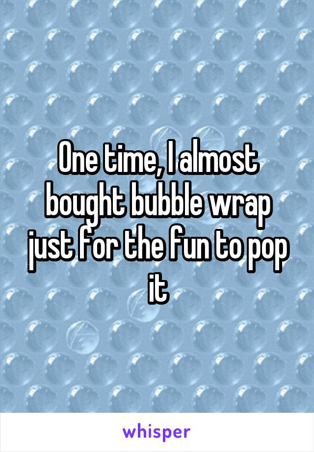 One time, I almost bought bubble wrap just for the fun to pop it