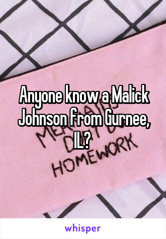 Anyone know a Malick Johnson from Gurnee, IL?