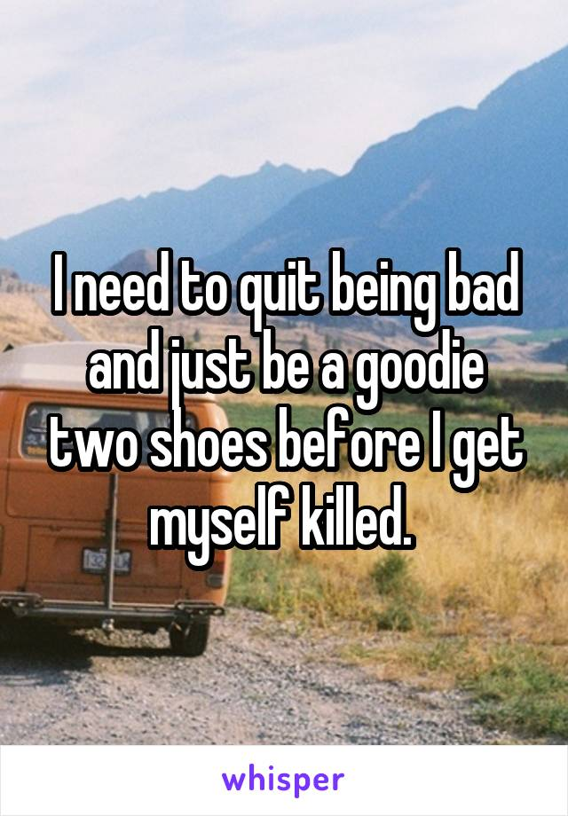 I need to quit being bad and just be a goodie two shoes before I get myself killed.