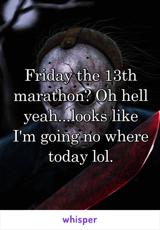 Friday the 13th marathon? Oh hell yeah...looks like I'm going no where today lol.