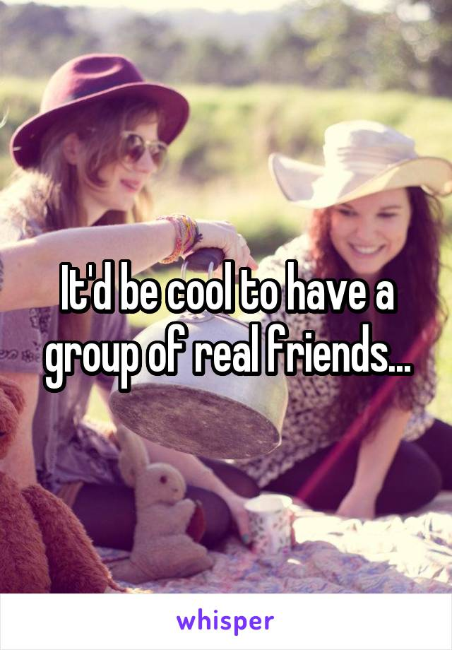 It'd be cool to have a group of real friends...