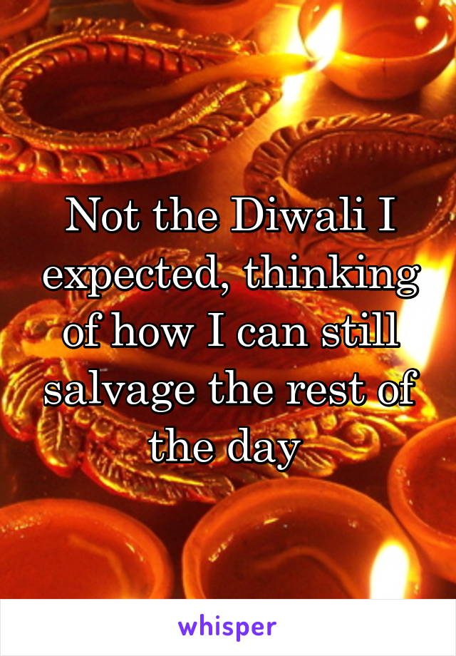 Not the Diwali I expected, thinking of how I can still salvage the rest of the day