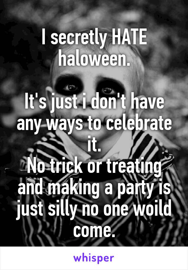 I secretly HATE haloween.  It's just i don't have any ways to celebrate it. No trick or treating and making a party is just silly no one woild come.