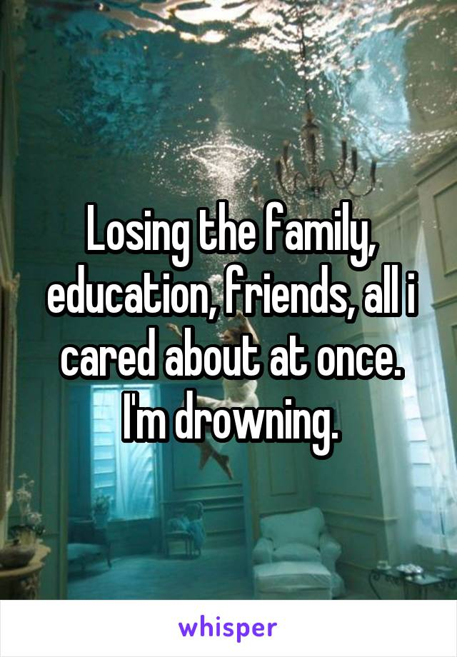 Losing the family, education, friends, all i cared about at once. I'm drowning.