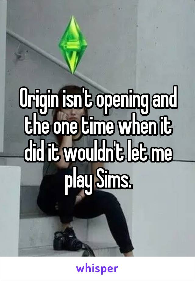 Origin isn't opening and the one time when it did it wouldn't let me play Sims.