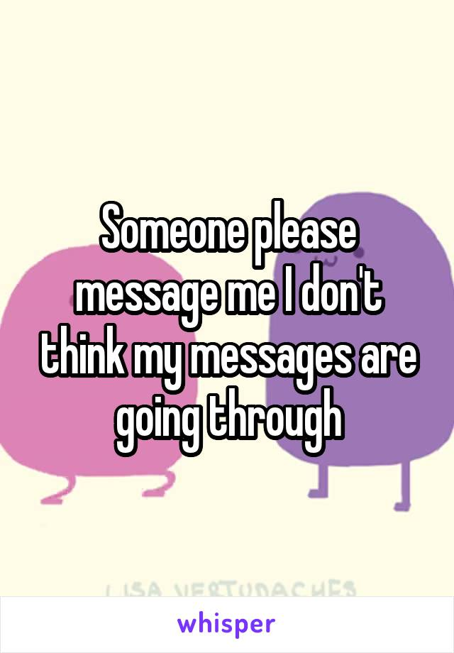 Someone please message me I don't think my messages are going through