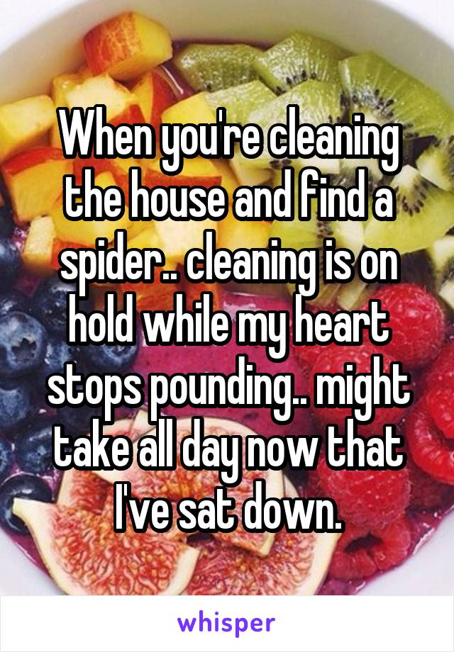 When you're cleaning the house and find a spider.. cleaning is on hold while my heart stops pounding.. might take all day now that I've sat down.
