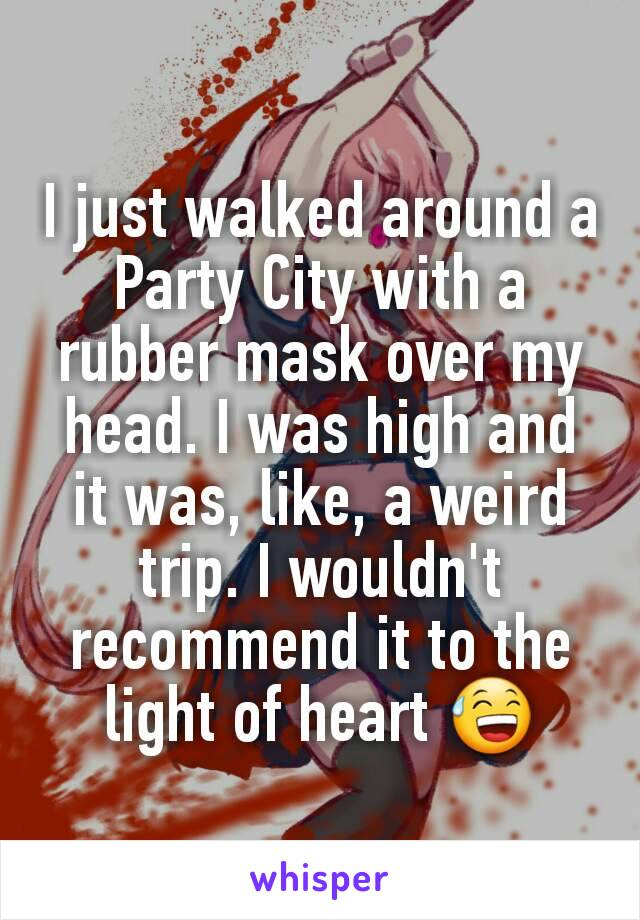 I just walked around a Party City with a rubber mask over my head. I was high and it was, like, a weird trip. I wouldn't recommend it to the light of heart 😅