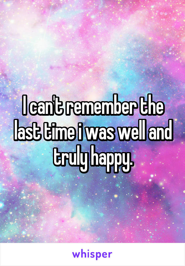 I can't remember the last time i was well and truly happy.