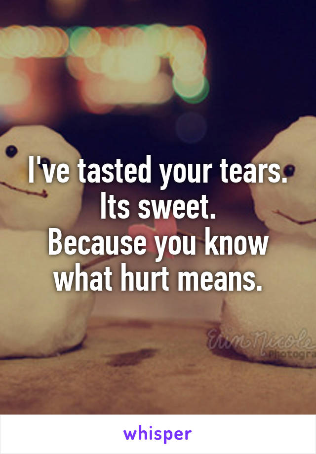 I've tasted your tears. Its sweet. Because you know what hurt means.